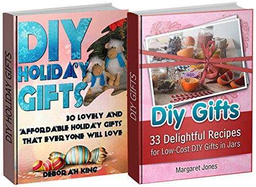 DIY Gifts Box Set: 30 Affordable Holiday Gifts that Everyone Will Love Plus 30 Low-Cost Gifts in Jars (DIY Gifts Box Set, DIY Holiday Gifts, DIY Projects) by Deborah King, Margaret Jones