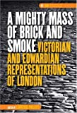 A Mighty Mass of Brick and Smoke: Victorian and Edwardian Representations of London. (DQR Studies in Literature)