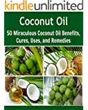 Coconut Oil: 50 Miraculous Coconut Oil Benefits, Cures, Uses, and Remedies: (coconut oil, coconut oil recipes) (English Edition)