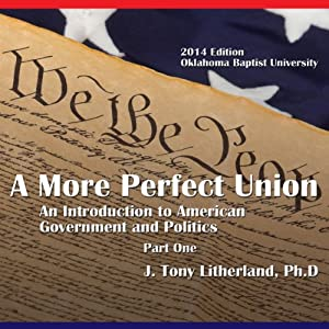 A More Perfect Union: An Introduction to American Government and Politics, Part 1 (2014 Edition Oklahoma Baptist University) | [J. Tony Litherland]
