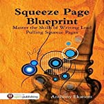 Squeeze Page Blueprint: Master the Skills of Writing Lead Pulling Squeeze Pages | Anthony Ekanem