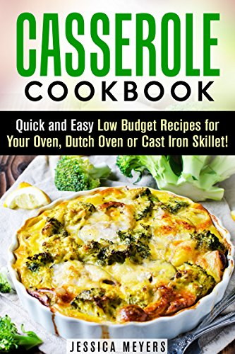 Casserole Cookbook: Quick and Easy Low Budget Recipes for Your Oven, Dutch Oven or Cast Iron Skillet! (Make-Ahead Lunch and Dinner Recipes) by Jessica Meyers