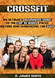 Crossfit: Crossfit Now! An Ultimate Beginner's Guide to the Top 10 WODs, Paleo Dieting, and embracing the SUCK