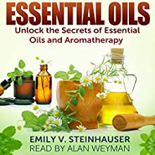 Essential Oils: Unlock the Secrets of Essential Oils and Aromatherapy (       UNABRIDGED) by Emily Steinhauser Narrated by Alan Weyman