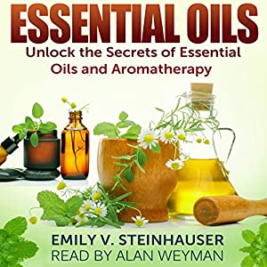 Essential Oils: Unlock the Secrets of Essential Oils and Aromatherapy Audiobook