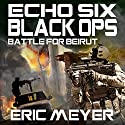 Echo Six: Black Ops - Battle for Beirut Audiobook by Eric Meyer Narrated by Tim Welch