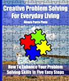 How To Enhance Your Problem Solving Skills In Five Easy Steps: Creative Problem Solving For Everyday Living (Practical Science)