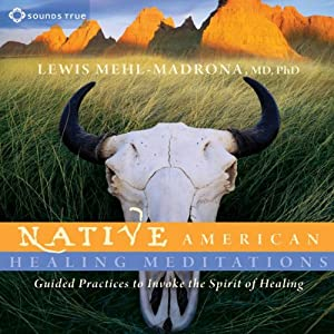 Native American Healing Meditations: Guided Practices to Invoke the Spirit of Healing | [Lewis Mehl-Madrona]