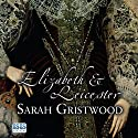 Elizabeth & Leicester: Power, Passion, and Politics Audiobook by Sarah Gristwood Narrated by Patience Tomlinson
