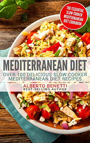 Mediterranean Diet: Over 100 Delicious Slow Cooker Mediterranean Diet Recipes - The Essential Slow Cooker Mediterranean Diet Cookbook by Alberto Benetti
