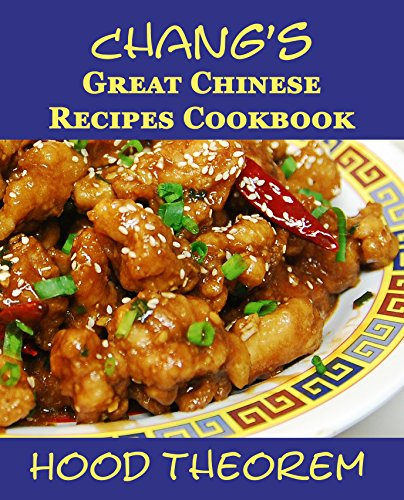 Chang's Great Chinese Recipes Cookbook (Hood Theorem Cookbook Series) by Hood Theorem