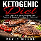 Ketogenic Diet: 150+ Low-Carb, Rapid Fat Loss Keto Recipes & Desserts You Can Try at Home! Hörbuch von Kevin Moore Gesprochen von: Tristan Wright