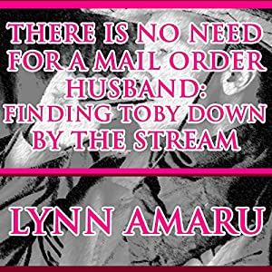 There Is No Need for a Mail Order Husband: Finding Toby down by the Stream Audiobook