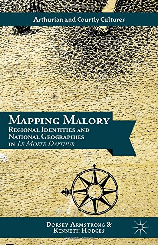 Mapping Malory Regional Identities and National Geographies in Le Morte Darthur Arthurian and Courtl
