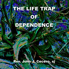 The Life Trap of Dependence  by John J. Cecero Narrated by John J. Cecero