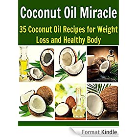 Coconut Oil Miracle: 35 Coconut Oil Recipes for Weight Loss and Healthy Body: (coconut oil, coconut oil recipes, essential oil, herbs, herbal remedies, natural remedies) (English Edition)