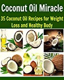 Coconut Oil Miracle: 35 Coconut Oil Recipes for Weight Loss and Healthy Body: (coconut oil, coconut oil recipes, essential oil, herbs, herbal remedies, natural remedies)