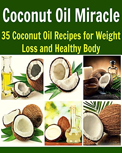 Coconut Oil Miracle: 35 Coconut Oil Recipes for Weight Loss and Healthy Body: (coconut oil, coconut oil recipes, essential oil, herbs, herbal remedies, natural remedies) by S. J. Cooper
