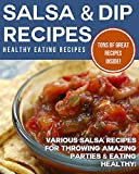 Salsa & Dip Recipes: Various Salsa Recipes For Throwing Amazing Parties & Eating Healthy!