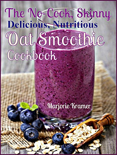 The No-Cook, Skinny, Delicious, Nutritious Oat Smoothies Cookbook (Overnight Oats 2) by Marjorie Kramer