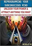 Reprogramming Your Subconscious Mind Unleash Your Power & Attract Anything You Want By Reprogramming Your Subconscious Mind: Unleash Your Power & Attract ... Discipline Book 2) (English Edition)