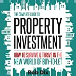 The Complete Guide to Property Investment: How to Survive and Thrive in the New World of Buy-to-Let | Rob Dix