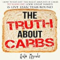 The Truth About Carbs: How to Eat Just the Right Amount of Carbs to Slash Fat, Look Great Naked, & Live Lean Year-Round (       UNABRIDGED) by Nate Miyaki Narrated by Greg Zarcone