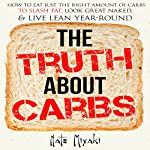 The Truth About Carbs: How to Eat Just the Right Amount of Carbs to Slash Fat, Look Great Naked, & Live Lean Year-Round   Nate Miyaki