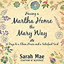 Having a Martha Home the Mary Way: 31 Days to a Clean House and a Satisfied Soul Audiobook by Sarah Mae Narrated by C.S.E Cooney