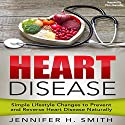 Heart Disease: Simple Lifestyle Changes to Prevent and Reverse Heart Disease Naturally Audiobook by Jennifer Smith Narrated by Chris Abernathy