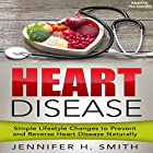 Heart Disease: Simple Lifestyle Changes to Prevent and Reverse Heart Disease Naturally Hörbuch von Jennifer Smith Gesprochen von: Chris Abernathy
