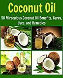 Coconut Oil: 50 Miraculous Coconut Oil Benefits, Cures, Uses, and Remedies: (coconut oil, essential oil, natural remedies, coconut oil recipes, herbs, herbal remedies)