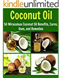 Coconut Oil: 50 Miraculous Coconut Oil Benefits, Cures, Uses, and Remedies: (coconut oil, essential oil, natural remedies, coconut oil recipes, herbs, herbal remedies) (English Edition)