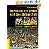 Der Ruhm, der Traum und die Leidenschaft: Die Geschichte von Borussia Dortmund
