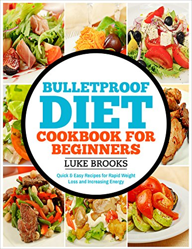 Bulletproof Diet: Cookbook for Beginners - Quick and Easy Recipes for Rapid Weight Loss and Boosting Energy (bulletproof diet cookbook, bulletproof diet ... diet smoothies, weight loss, lose weight) by Luke Brooks