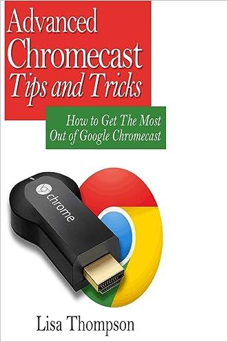 Advanced Chromecast Tips and Tricks (Chromecast User Guide):: How to Get The Most Out of Google Chromecast