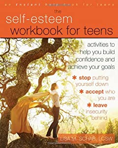 The Self-Esteem Workbook for Teens: Activities to Help You Build Confidence and Achieve Your Goals (Instant Help Book for Teens) from Lisa M. Schab LCSW