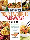 Carolyn Humphries How to Cook Your Favourite Takeaways At Home: The Food You Like to Eat When You Want to Eat it - at Less Cost and with More Goodness