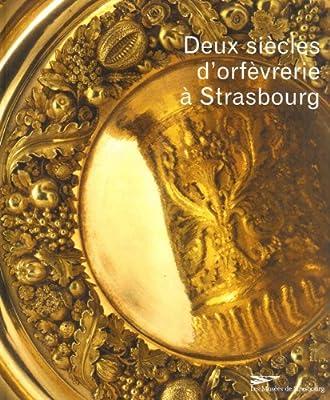 Deux siècles d'orfèvrerie à Strasbourg : XVIIIe-XIXe siècles dans les collections du musée des arts décoratifs par Musées de Strasbourg