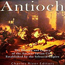 Antioch: The History and Legacy of the Ancient Syrian City Established by the Seleucid Empire Audiobook by  Charles River Editors Narrated by Bill Hare