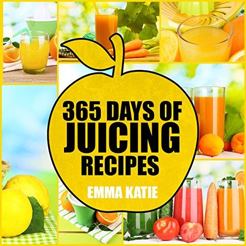 Juicing: 365 Days of Juicing Recipes (Juicing, Juicing for Weight Loss, Juicing Recipes, Juicing Books, Juicing for Health, Juicing Recipes for Weight Loss, Juicing Detox, Juicing for Beginners) by Emma Katie