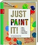 Just Paint It!: Malen, Pinseln, Kleck...