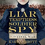 Liar, Temptress, Soldier, Spy: Four Women Undercover in the Civil War | Karen Abbott