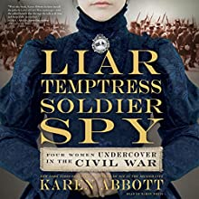 Liar, Temptress, Soldier, Spy: Four Women Undercover in the Civil War (       UNABRIDGED) by Karen Abbott Narrated by Karen White