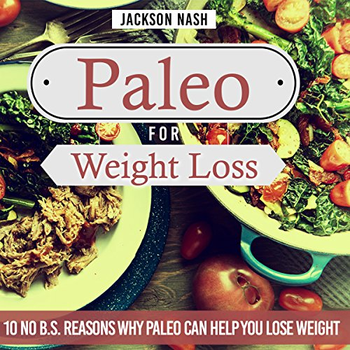 Paleo for Weight Loss: 10 No B.S. Reasons Why Paleo Can Help You Lose Weight by Jackson Nash