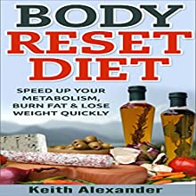 Body Reset Diet: Speed Up Your Metabolism, Burn Fat, & Lose Weight Quickly! (       UNABRIDGED) by Keith Alexander Narrated by Dwight Kuhlman