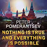 Nothing Is True and Everything Is Possible: Adventures in Modern Russia | Peter Pomerantsev