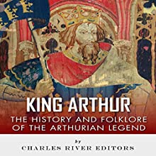 King Arthur: The History and Folklore of the Arthurian Legend (       UNABRIDGED) by Charles River Editors, Jesse Harasta Narrated by Sabrina Z