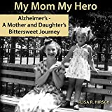 My Mom My Hero: Alzheimer's, a Mother and Daughter's Bittersweet Journey