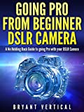 img - for GOING PRO FROM BEGINNER DSLR CAMERA: A NO Holding Back Guide to Going Pro With Your DSLR CAMERA (DSLR CAMERAS Book 1) book / textbook / text book